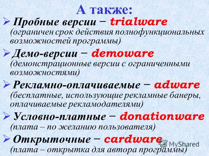 Л ицензионные commercialware (дистрибутивы программ распространяются на платной основе) У словно-бесплатные shareware (версия программы с ограниченным сроком действия, если не произведена оплата) Б есплатные freeware (преследуются рекламные цели, про