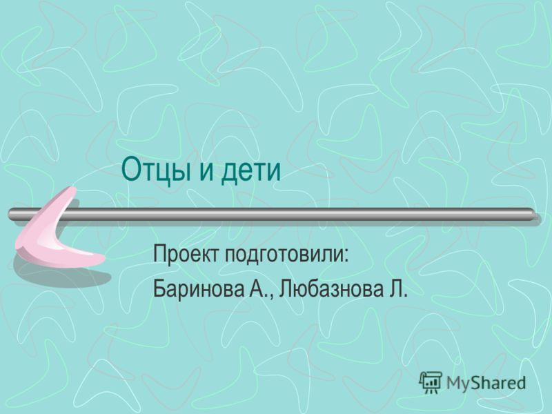 Отцы и дети Проект подготовили: Баринова А., Любазнова Л.