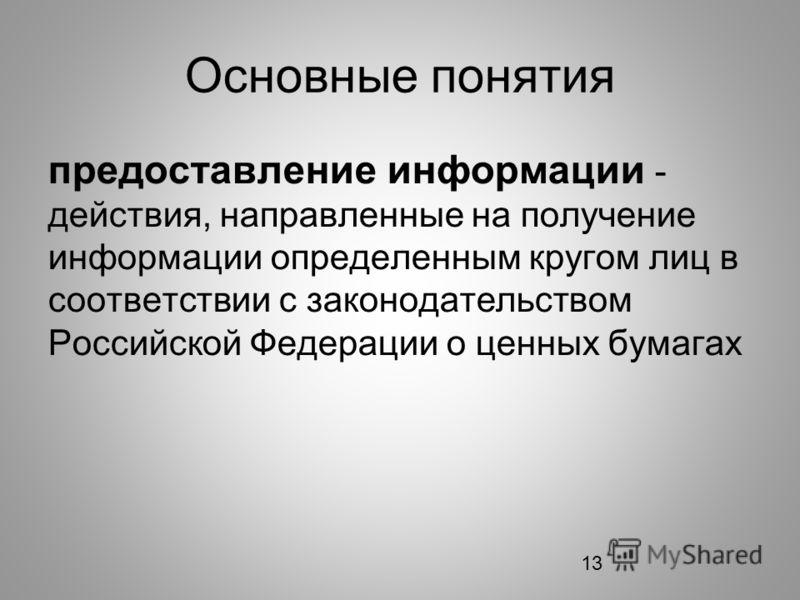 13 Основные понятия предоставление информации - действия, направленные на получение информации определенным кругом лиц в соответствии с законодательством Российской Федерации о ценных бумагах