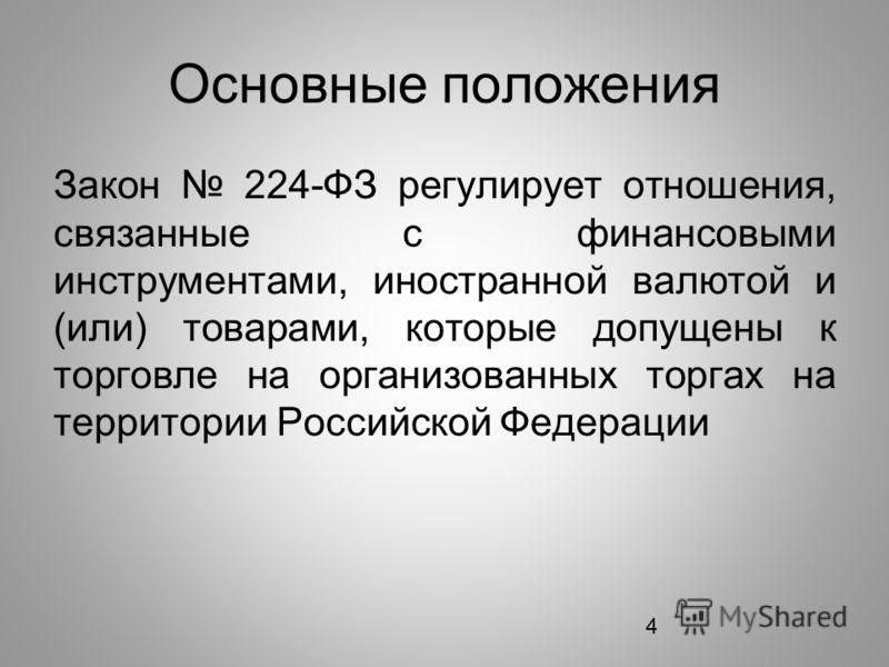 4 Основные положения Закон 224-ФЗ регулирует отношения, связанные с финансовыми инструментами, иностранной валютой и (или) товарами, которые допущены к торговле на организованных торгах на территории Российской Федерации