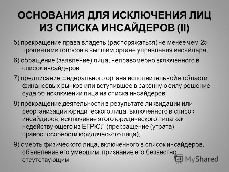 ОСНОВАНИЯ ДЛЯ ИСКЛЮЧЕНИЯ ЛИЦ ИЗ СПИСКА ИНСАЙДЕРОВ (II) 5) прекращение права владеть (распоряжаться) не менее чем 25 процентами голосов в высшем органе управления инсайдера; 6) обращение (заявление) лица, неправомерно включенного в список инсайдеров;