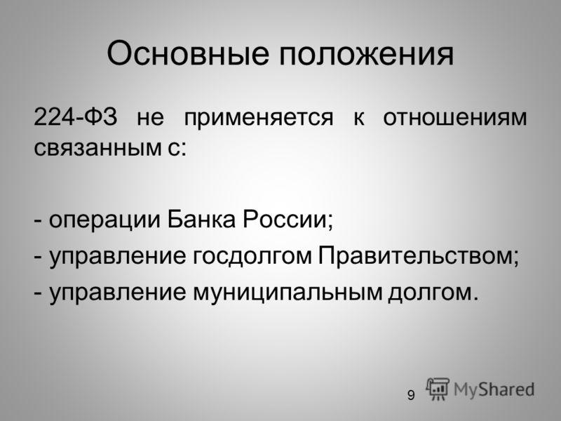9 Основные положения 224-ФЗ не применяется к отношениям связанным с: - операции Банка России; - управление госдолгом Правительством; - управление муниципальным долгом.