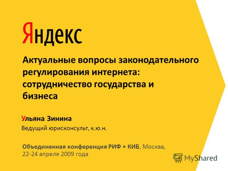 Объединенная конференция РИФ + КИБ, Москва, 22-24 апреля 2009 года Ведущий юрисконсульт, к.ю.н. Ульяна Зинина Актуальные вопросы законодательного регулирования интернета: сотрудничество государства и бизнеса