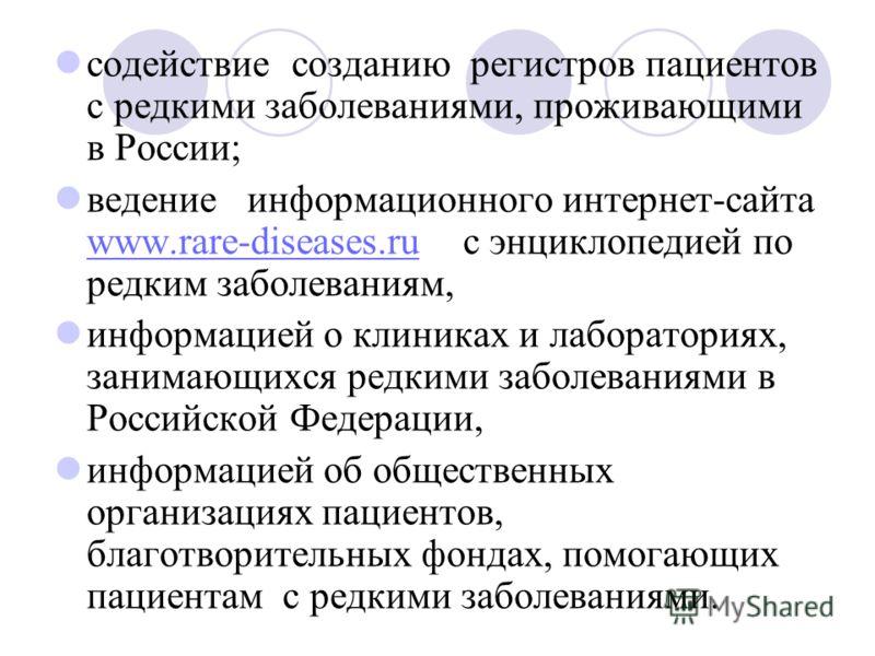 содействие созданию регистров пациентов с редкими заболеваниями, проживающими в России; ведение информационного интернет-сайта www.rare-diseases.ru с энциклопедией по редким заболеваниям, www.rare-diseases.ru информацией о клиниках и лабораториях, за