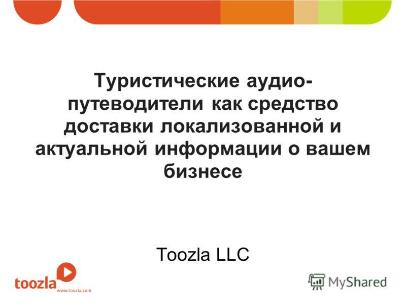 Туристические аудио- путеводители как средство доставки локализованной и актуальной информации о вашем бизнесе Toozla LLC