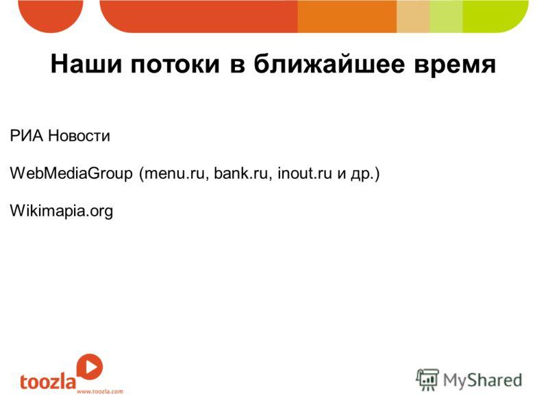Наши потоки в ближайшее время РИА Новости WebMediaGroup (menu.ru, bank.ru, inout.ru и др.) Wikimapia.org