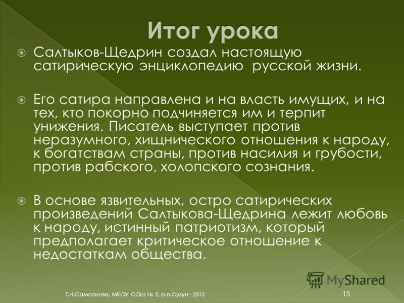 Салтыков-Щедрин создал настоящую сатирическую энциклопедию русской жизни. Его сатира направлена и на власть имущих, и на тех, кто покорно подчиняется им и терпит унижения. Писатель выступает против неразумного, хищнического отношения к народу, к бога