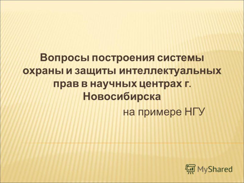 Вопросы построения системы охраны и защиты интеллектуальных прав в научных центрах г. Новосибирска на примере НГУ