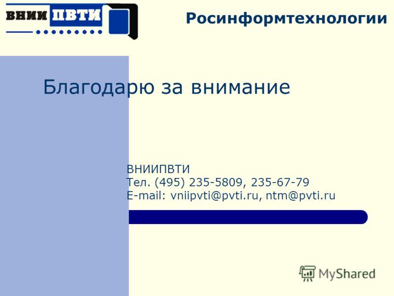 Росинформтехнологии Благодарю за внимание ВНИИПВТИ Тел. (495) 235-5809, 235-67-79 E-mail: vniipvti@pvti.ru, ntm@pvti.ru