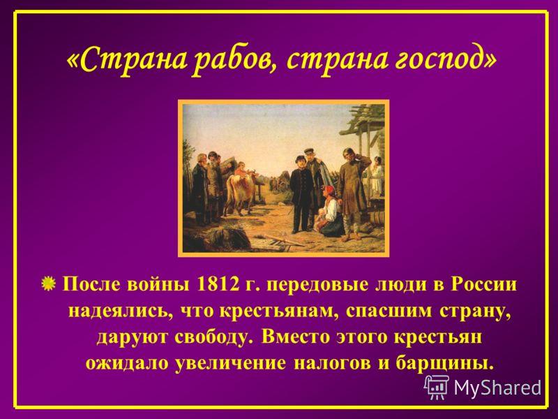 «Страна рабов, страна господ» После войны 1812 г. передовые люди в России надеялись, что крестьянам, спасшим страну, даруют свободу. Вместо этого крестьян ожидало увеличение налогов и барщины.