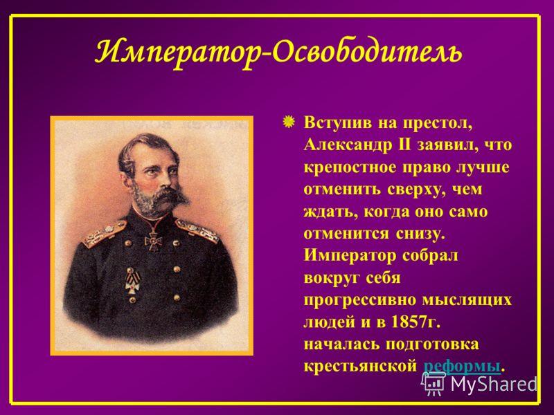 Император-Освободитель Вступив на престол, Александр II заявил, что крепостное право лучше отменить сверху, чем ждать, когда оно само отменится снизу. Император собрал вокруг себя прогрессивно мыслящих людей и в 1857г. началась подготовка крестьянско