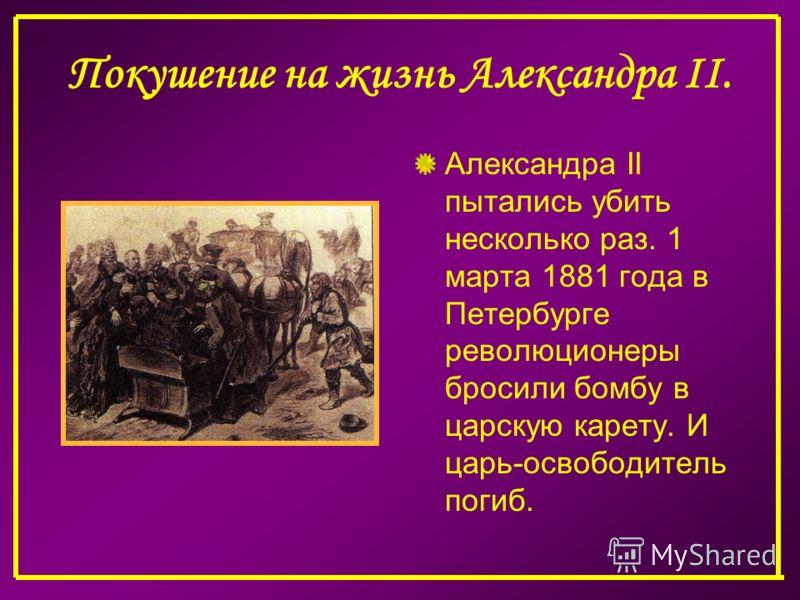 Покушение на жизнь Александра II. Александра II пытались убить несколько раз. 1 марта 1881 года в Петербурге революционеры бросили бомбу в царскую карету. И царь-освободитель погиб.