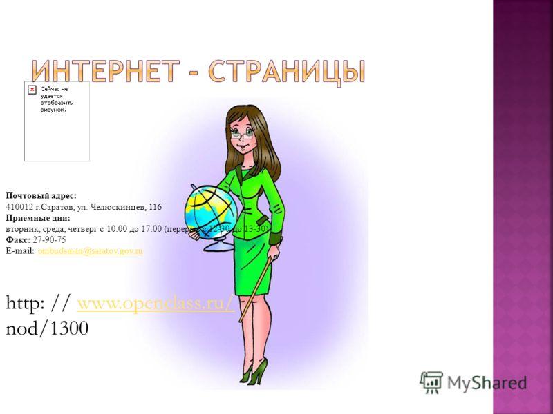 Почтовый адрес: 410012 г.Саратов, ул. Челюскинцев, 116 Приемные дни: вторник, среда, четверг с 10.00 до 17.00 (перерыв с 12-30 до 13-30) Факс: 27-90-75 E-mail: ombudsman@saratov.gov.ruombudsman@saratov.gov.ru http: // www.openclass.ru/ nod/1300www.op
