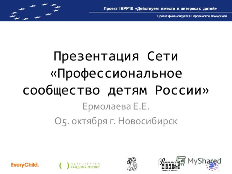 Проект IBPP10 «Действуем вместе в интересах детей» Проект финансируется Европейской Комиссией Презентация Сети «Профессиональное сообщество детям России» Ермолаева Е.Е. О5. октября г. Новосибирск