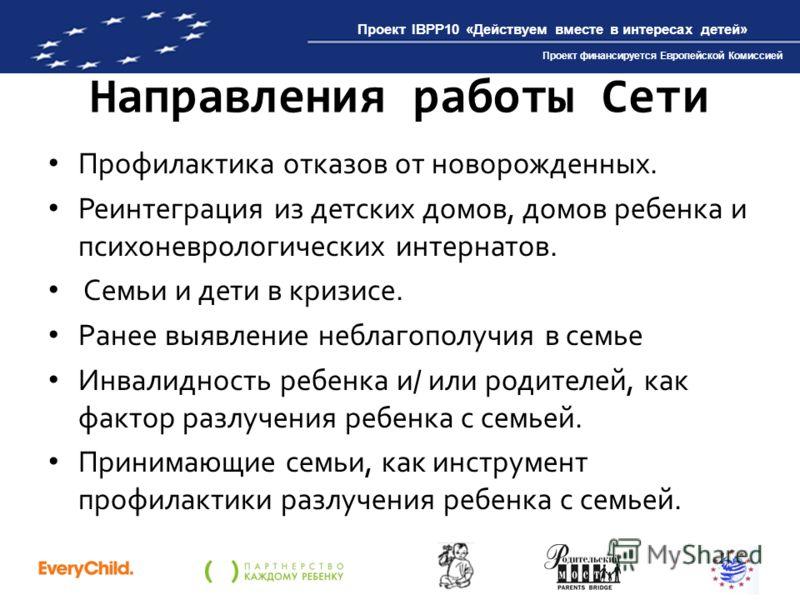 Проект IBPP10 «Действуем вместе в интересах детей» Проект финансируется Европейской Комиссией Направления работы Сети Профилактика отказов от новорожденных. Реинтеграция из детских домов, домов ребенка и психоневрологических интернатов. Семьи и дети