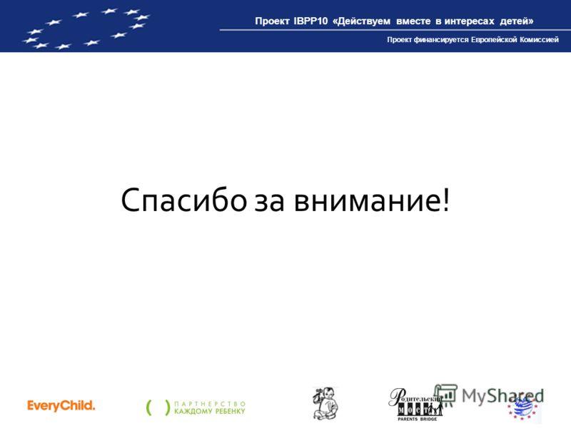 Проект IBPP10 «Действуем вместе в интересах детей» Проект финансируется Европейской Комиссией Спасибо за внимание!