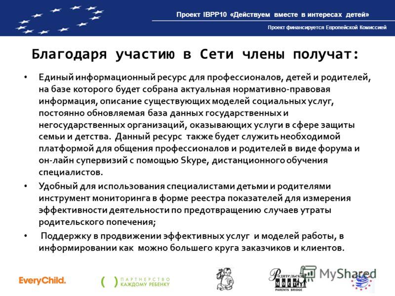 Проект IBPP10 «Действуем вместе в интересах детей» Проект финансируется Европейской Комиссией Благодаря участию в Сети члены получат: Единый информационный ресурс для профессионалов, детей и родителей, на базе которого будет собрана актуальная нормат