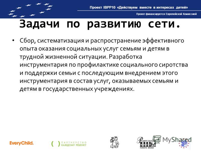Проект IBPP10 «Действуем вместе в интересах детей» Проект финансируется Европейской Комиссией Задачи по развитию сети. Сбор, систематизация и распространение эффективного опыта оказания социальных услуг семьям и детям в трудной жизненной ситуации. Ра