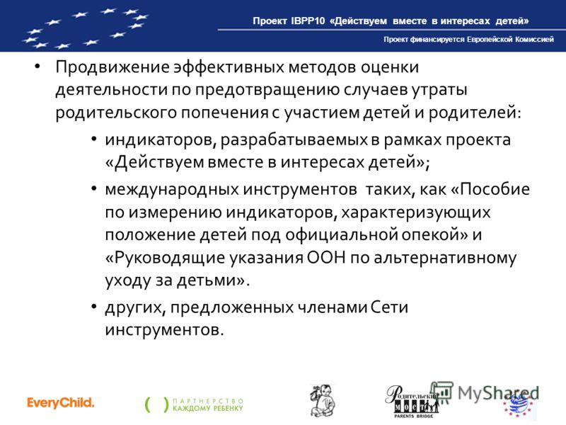 Проект IBPP10 «Действуем вместе в интересах детей» Проект финансируется Европейской Комиссией Продвижение эффективных методов оценки деятельности по предотвращению случаев утраты родительского попечения с участием детей и родителей: индикаторов, разр