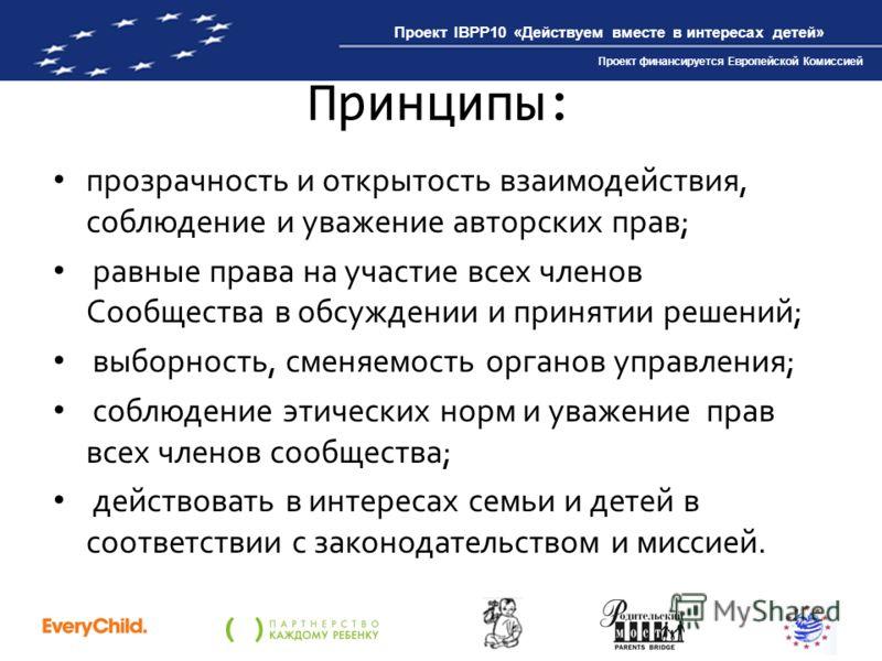 Проект IBPP10 «Действуем вместе в интересах детей» Проект финансируется Европейской Комиссией Принципы: прозрачность и открытость взаимодействия, соблюдение и уважение авторских прав; равные права на участие всех членов Сообщества в обсуждении и прин
