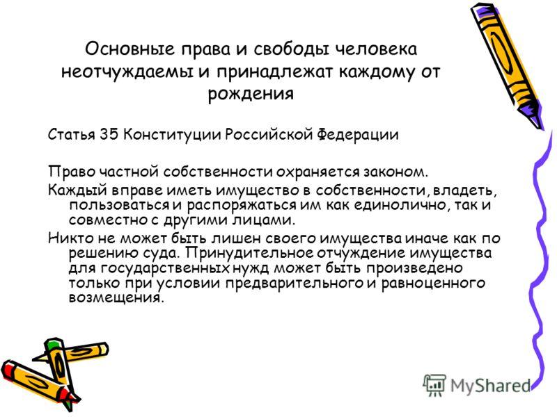 Основные права и свободы человека неотчуждаемы и принадлежат каждому от рождения Статья 35 Конституции Российской Федерации Право частной собственности охраняется законом. Каждый вправе иметь имущество в собственности, владеть, пользоваться и распоря