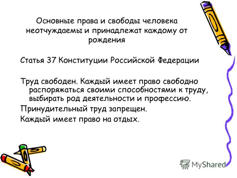 Основные права и свободы человека неотчуждаемы и принадлежат каждому от рождения Статья 37 Конституции Российской Федерации Труд свободен. Каждый имеет право свободно распоряжаться своими способностями к труду, выбирать род деятельности и профессию.