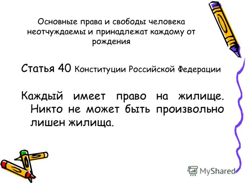 Основные права и свободы человека неотчуждаемы и принадлежат каждому от рождения Статья 40 Конституции Российской Федерации Каждый имеет право на жилище. Никто не может быть произвольно лишен жилища.