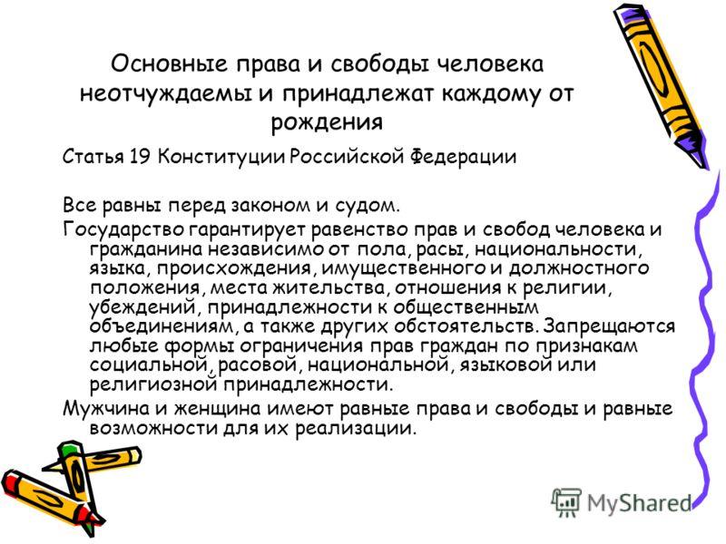 Основные права и свободы человека неотчуждаемы и принадлежат каждому от рождения Статья 19 Конституции Российской Федерации Все равны перед законом и судом. Государство гарантирует равенство прав и свобод человека и гражданина независимо от пола, рас