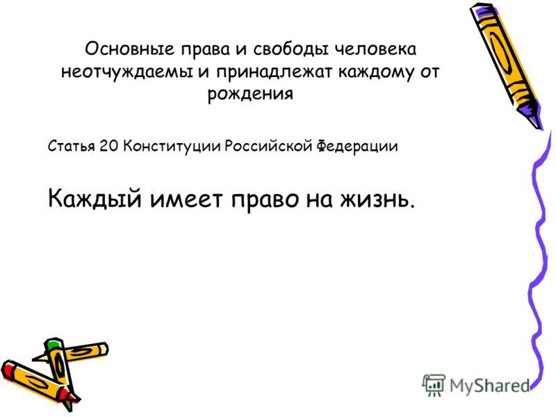 Основные права и свободы человека неотчуждаемы и принадлежат каждому от рождения Статья 20 Конституции Российской Федерации Каждый имеет право на жизнь.