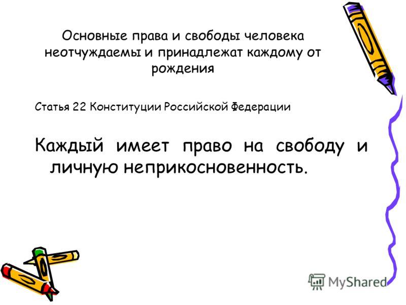 Основные права и свободы человека неотчуждаемы и принадлежат каждому от рождения Статья 22 Конституции Российской Федерации Каждый имеет право на свободу и личную неприкосновенность.