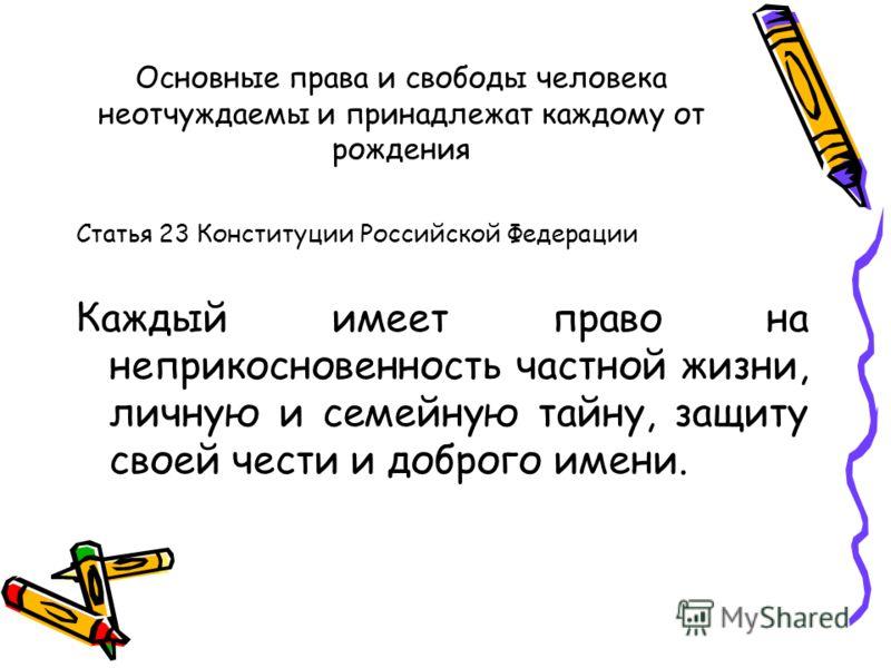 Основные права и свободы человека неотчуждаемы и принадлежат каждому от рождения Статья 23 Конституции Российской Федерации Каждый имеет право на неприкосновенность частной жизни, личную и семейную тайну, защиту своей чести и доброго имени.