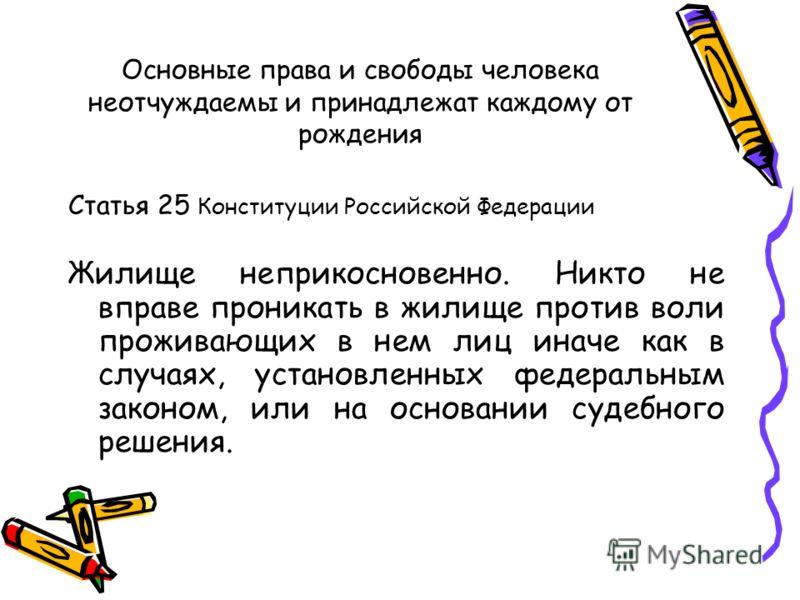 Основные права и свободы человека неотчуждаемы и принадлежат каждому от рождения Статья 25 Конституции Российской Федерации Жилище неприкосновенно. Никто не вправе проникать в жилище против воли проживающих в нем лиц иначе как в случаях, установленны