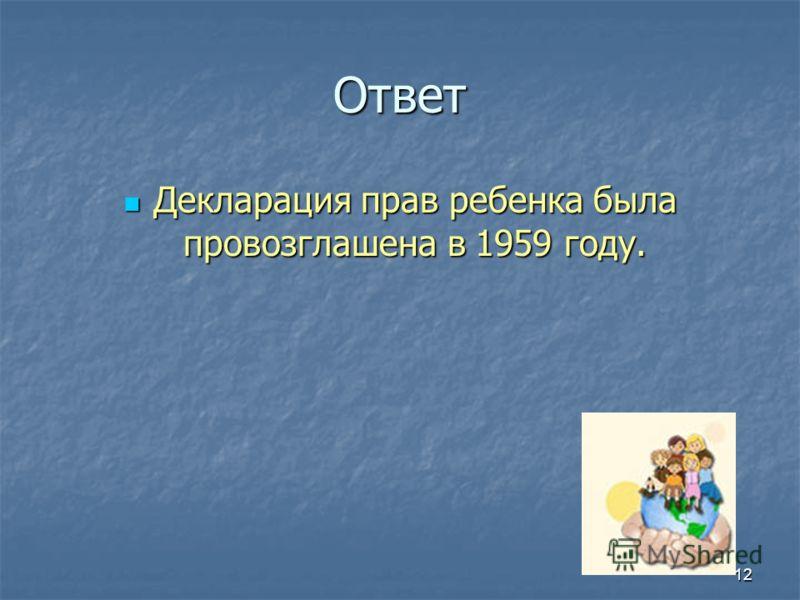 Ответ Декларация прав ребенка была провозглашена в 1959 году. Декларация прав ребенка была провозглашена в 1959 году. 12