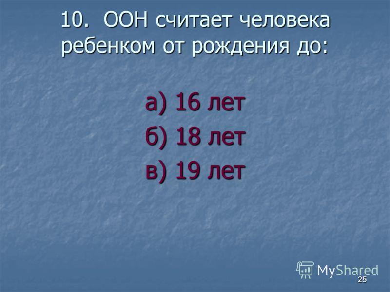 10. ООН считает человека ребенком от рождения до: а) 16 лет б) 18 лет в) 19 лет 25