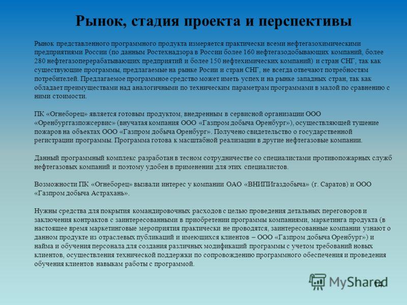 Рынок, стадия проекта и перспективы Рынок представленного программного продукта измеряется практически всеми нефтегазохимическими предприятиями России (по данным Ростехнадзора в России более 160 нефтегазодобывающих компаний, более 280 нефтегазоперера