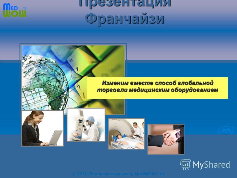 © 2010 All rights reserved, MedWOW Ltd. Your Online Medical Platform Презентация Франчайзи Изменим вместе способ глобальной торговли медицинским оборудованием © 2010 Все права защищены, MedWOW Ltd.