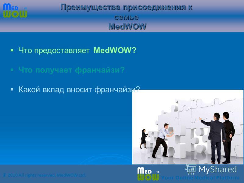 © 2010 All rights reserved, MedWOW Ltd. Your Online Medical Platform Что предоставляет MedWOW? Что получает франчайзи? Какой вклад вносит франчайзи? Преимущества присоединения к семье MedWOW