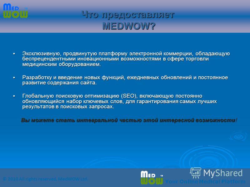 © 2010 All rights reserved, MedWOW Ltd. Your Online Medical Platform Что предоставляет MEDWOW? Эксклюзивную, продвинутую платформу электронной коммерции, обладающую беспрецендентными иновационными возможностями в сфере торговли медицинским оборудован
