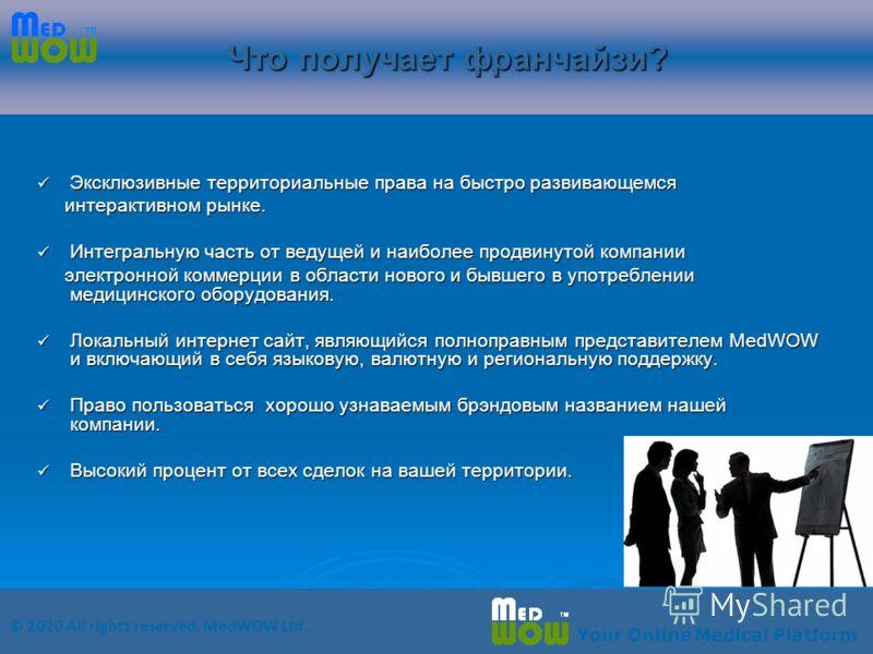 © 2010 All rights reserved, MedWOW Ltd. Your Online Medical Platform Что получает франчайзи? Эксклюзивные территориальные права на быстро развивающемся Эксклюзивные территориальные права на быстро развивающемся интерактивном рынке. интерактивном рынк
