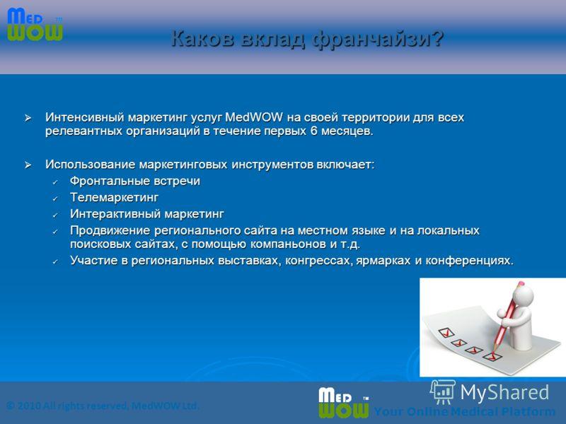 © 2010 All rights reserved, MedWOW Ltd. Your Online Medical Platform Каков вклад франчайзи? Интенсивный маркетинг услуг MedWOW на своей территории для всех релевантных организаций в течение первых 6 месяцев. Интенсивный маркетинг услуг MedWOW на свое