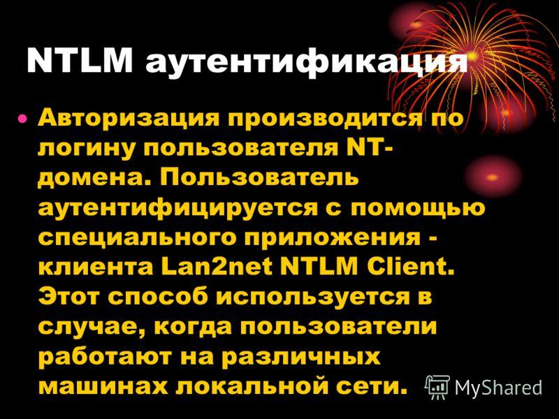 NTLM аутентификация Авторизация производится по логину пользователя NT- домена. Пользователь аутентифицируется с помощью специального приложения - клиента Lan2net NTLM Client. Этот способ используется в случае, когда пользователи работают на различны