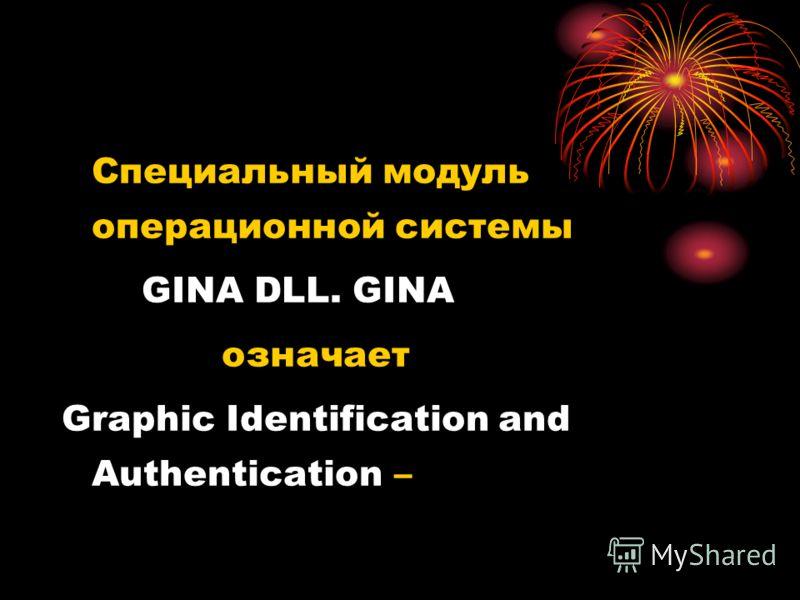 Специальный модуль операционной системы GINA DLL. GINA означает Graphic Identification and Authentication –