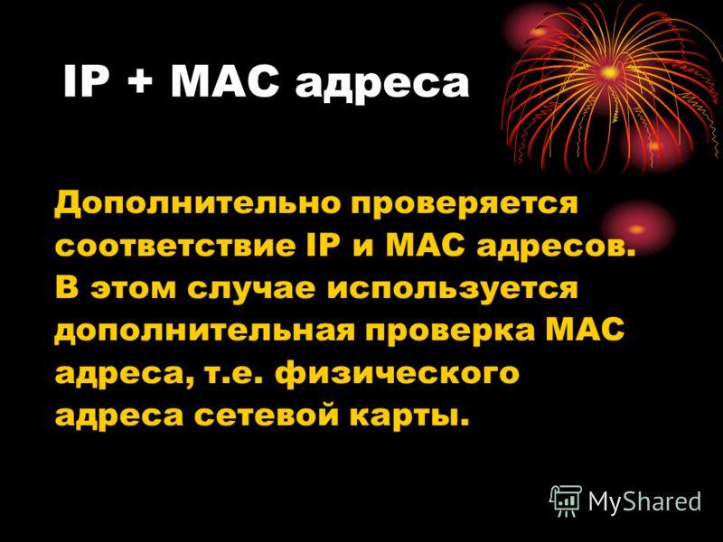 IP + MAC адреса Дополнительно проверяется соответствие IP и MAC адресов. В этом случае используется дополнительная проверка MAC адреса, т.е. физического адреса сетевой карты.