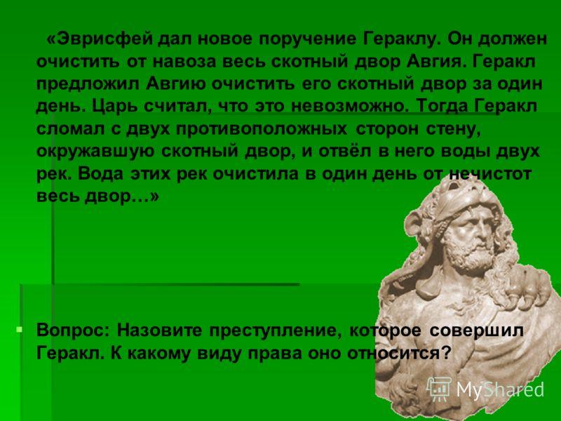 «Эврисфей дал новое поручение Гераклу. Он должен очистить от навоза весь скотный двор Авгия. Геракл предложил Авгию очистить его скотный двор за один день. Царь считал, что это невозможно. Тогда Геракл сломал с двух противоположных сторон стену, окру