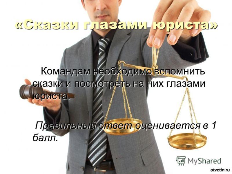 «Сказки глазами юриста» Командам необходимо вспомнить сказки и посмотреть на них глазами юриста. Командам необходимо вспомнить сказки и посмотреть на них глазами юриста. Правильный ответ оценивается в 1 балл. Правильный ответ оценивается в 1 балл.
