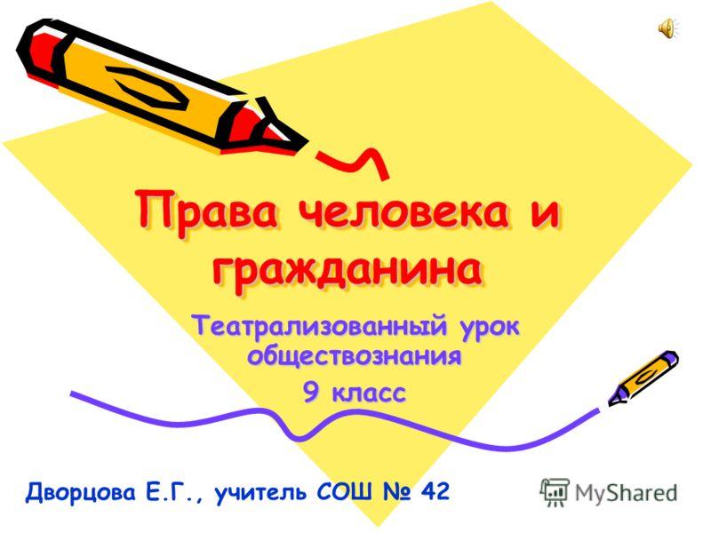 Права человека и гражданина Театрализованный урок обществознания 9 класс Дворцова Е.Г., учитель СОШ 42