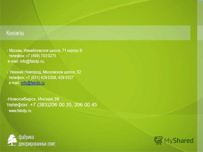 - Москва, Измайловское шоссе, 71 корпус В телефон: +7 (499) 703 0275 e-mail: info@fabdp.ru, - Нижний Новгород, Московское шоссе, 52 телефон: +7 (831) 429 0308, 429 0327 e-mail: info@fabdp.ruinfo@fabdp.ru -Новосибирск, Инская,39 телефон: +7 (383)206 0