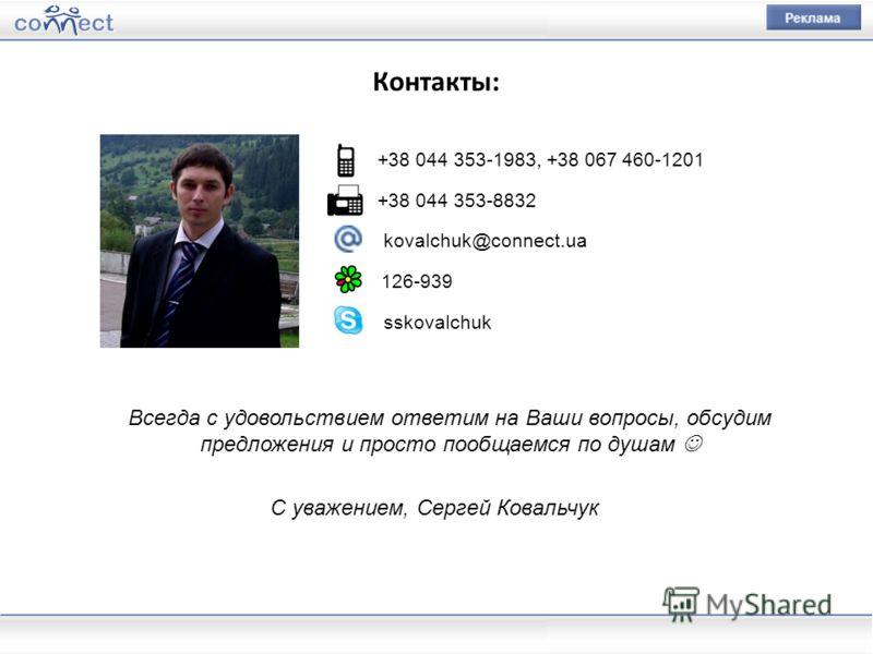 Контакты: Всегда с удовольствием ответим на Ваши вопросы, обсудим предложения и просто пообщаемся по душам С уважением, Сергей Ковальчук +38 044 353-1983, +38 067 460-1201 +38 044 353-8832 kovalchuk@connect.ua 126-939 sskovalchuk