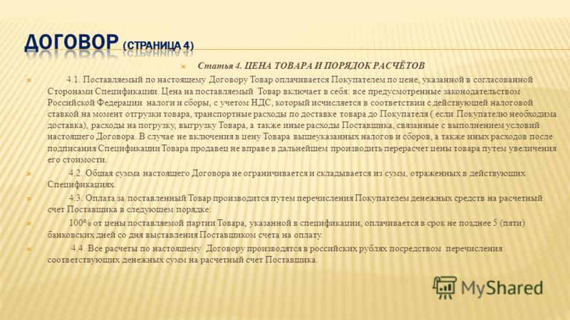 Статья 4. ЦЕНА ТОВАРА И ПОРЯДОК РАСЧЁТОВ 4.1. Поставляемый по настоящему Договору Товар оплачивается Покупателем по цене, указанной в согласованной Сторонами Спецификации. Цена на поставляемый Товар включает в себя: все предусмотренные законодательст
