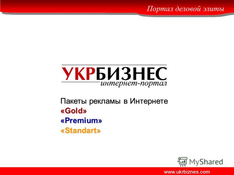Портал деловой элиты www.ukrbiznes.com Пакеты рекламы в Интернете «Gold» «Premium» «Standart»